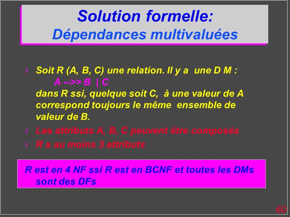 60 Solution formelle: Dépendances multivaluées H Soit R (A, B, C) une relation. Il y a une D M : A -->> B | C dans R ssi, quelque soit C, à une valeur