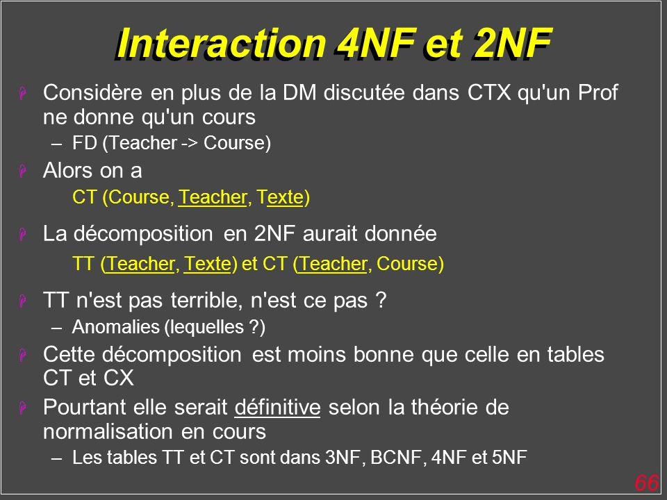 66 Interaction 4NF et 2NF H Considère en plus de la DM discutée dans CTX qu'un Prof ne donne qu'un cours –FD (Teacher -> Course) H Alors on a CT (Cour