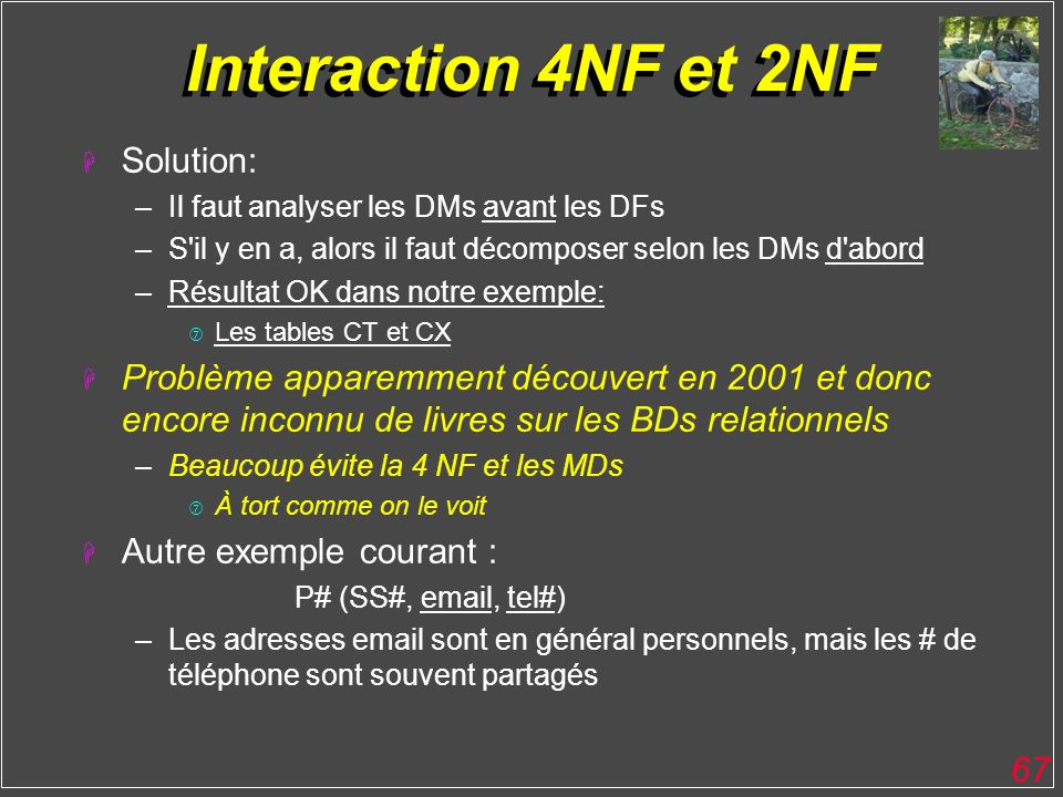 67 Interaction 4NF et 2NF H Solution: –Il faut analyser les DMs avant les DFs –S'il y en a, alors il faut décomposer selon les DMs d'abord –Résultat O