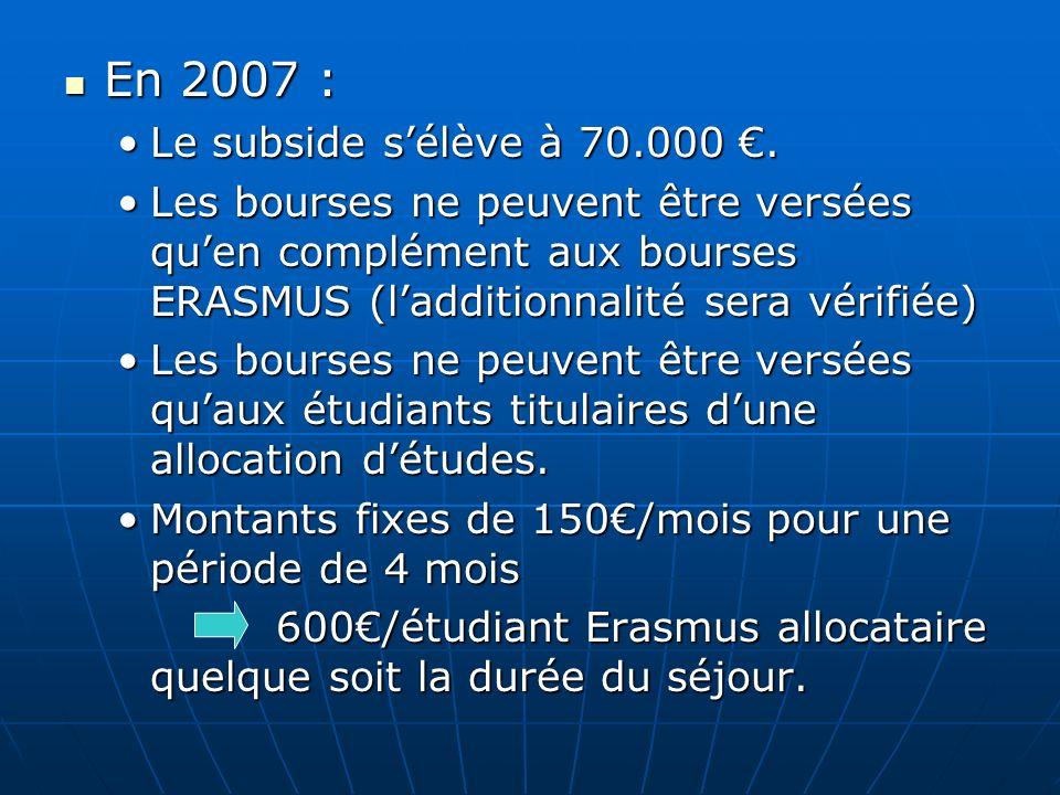 En 2007 : En 2007 : Le subside sélève à 70.000.Le subside sélève à 70.000. Les bourses ne peuvent être versées quen complément aux bourses ERASMUS (la