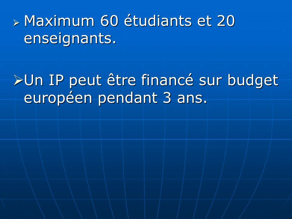 Maximum 60 étudiants et 20 enseignants. Maximum 60 étudiants et 20 enseignants. Un IP peut être financé sur budget européen pendant 3 ans. Un IP peut