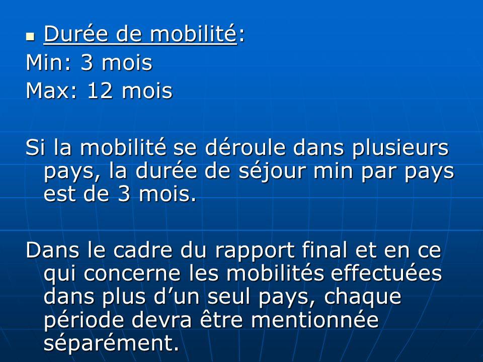 Durée de mobilité: Durée de mobilité: Min: 3 mois Max: 12 mois Si la mobilité se déroule dans plusieurs pays, la durée de séjour min par pays est de 3