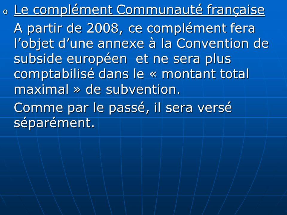 o Le complément Communauté française A partir de 2008, ce complément fera lobjet dune annexe à la Convention de subside européen et ne sera plus compt