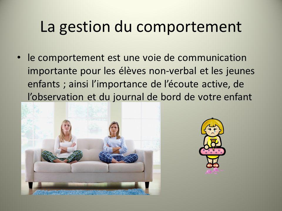 La gestion du comportement le comportement est une voie de communication importante pour les élèves non-verbal et les jeunes enfants ; ainsi limportance de lécoute active, de lobservation et du journal de bord de votre enfant