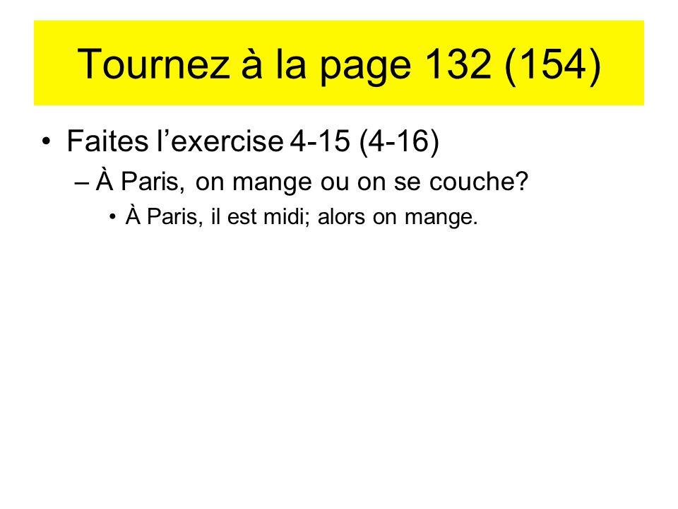 Tournez à la page 132 (154) Faites lexercise 4-15 (4-16) –À Paris, on mange ou on se couche? À Paris, il est midi; alors on mange.