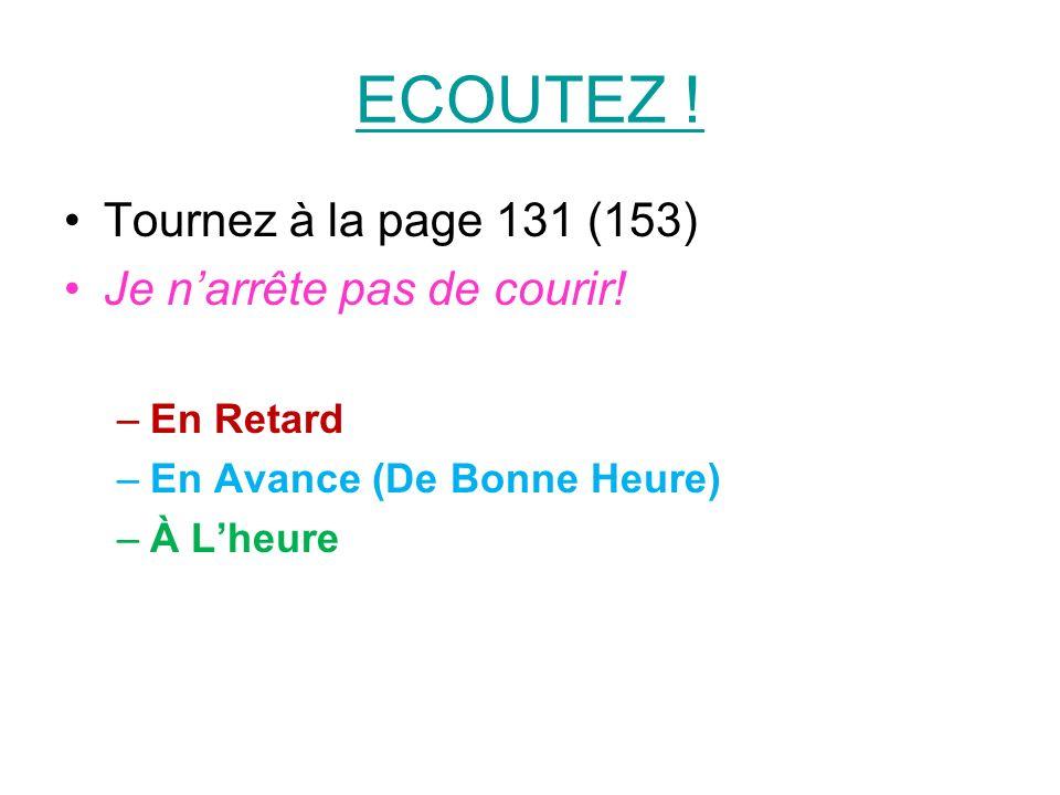 ECOUTEZ ! Tournez à la page 131 (153) Je narrête pas de courir! –En Retard –En Avance (De Bonne Heure) –À Lheure