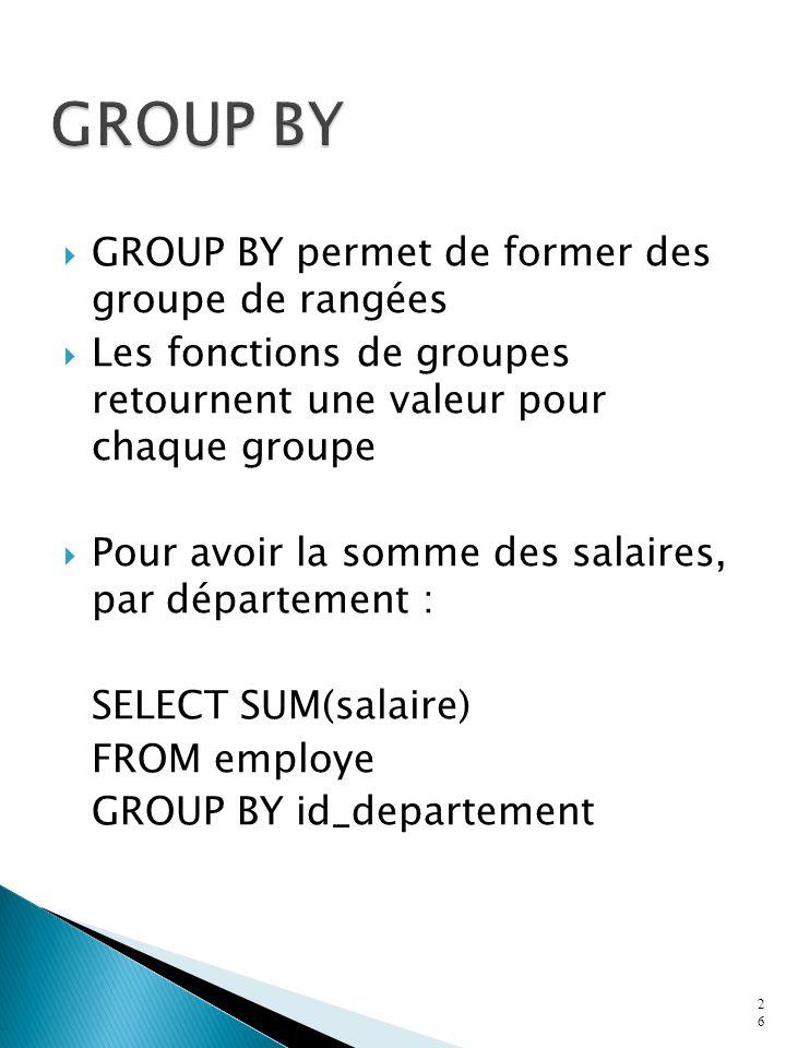 GROUP BY permet de former des groupe de rangées Les fonctions de groupes retournent une valeur pour chaque groupe Pour avoir la somme des salaires, par département : SELECT SUM(salaire) FROM employe GROUP BY id_departement 26