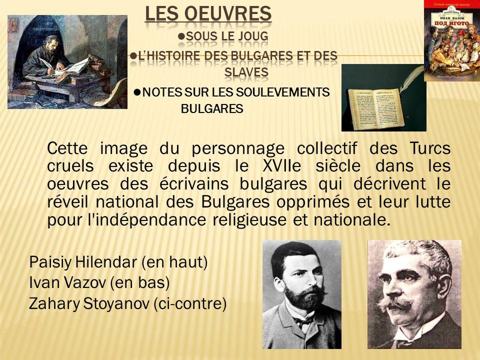 Cette image du personnage collectif des Turcs cruels existe depuis le XVIIe siècle dans les oeuvres des écrivains bulgares qui décrivent le réveil national des Bulgares opprimés et leur lutte pour l indépendance religieuse et nationale.