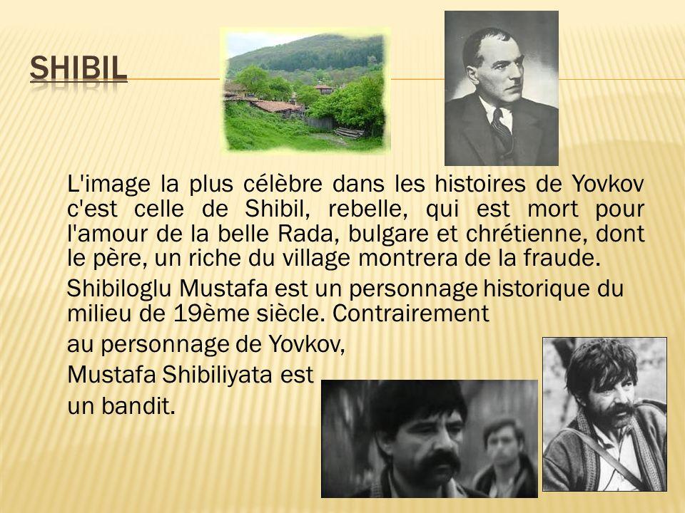 L image la plus célèbre dans les histoires de Yovkov c est celle de Shibil, rebelle, qui est mort pour l amour de la belle Rada, bulgare et chrétienne, dont le père, un riche du village montrera de la fraude.