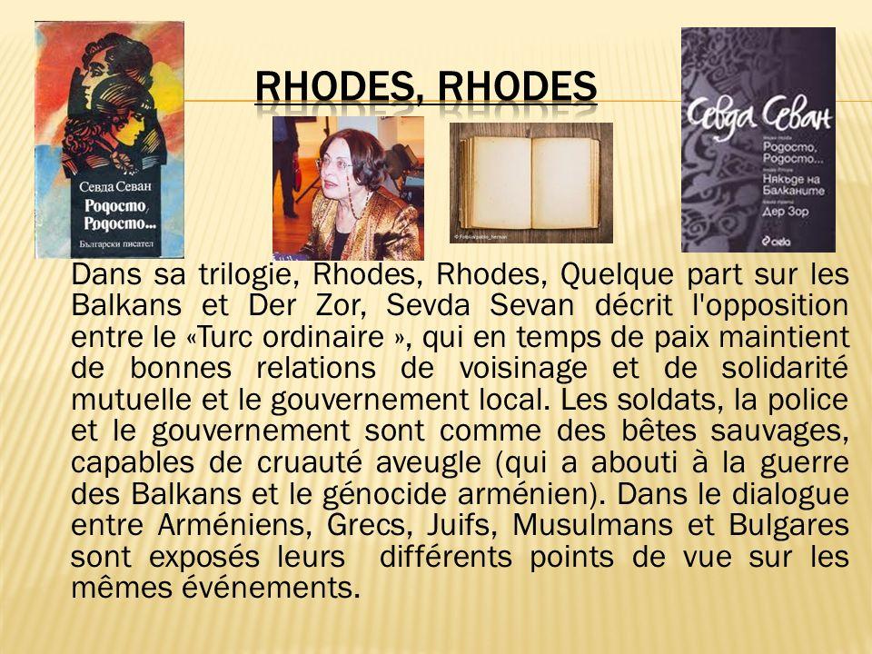 Dans sa trilogie, Rhodes, Rhodes, Quelque part sur les Balkans et Der Zor, Sevda Sevan décrit l opposition entre le «Turc ordinaire », qui en temps de paix maintient de bonnes relations de voisinage et de solidarité mutuelle et le gouvernement local.