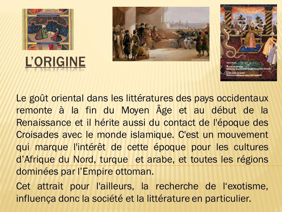 Le goût oriental dans les littératures des pays occidentaux remonte à la fin du Moyen Âge et au début de la Renaissance et il hérite aussi du contact de l époque des Croisades avec le monde islamique.