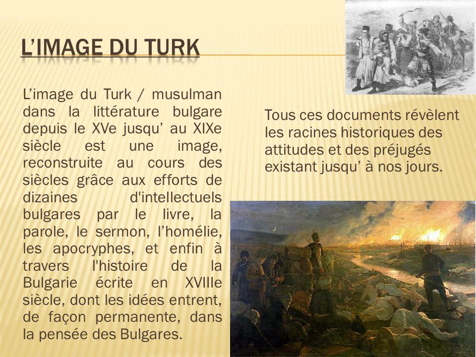 Limage du Turk / musulman dans la littérature bulgare depuis le XVe jusqu au XIXe siècle est une image, reconstruite au cours des siècles grâce aux efforts de dizaines d intellectuels bulgares par le livre, la parole, le sermon, lhomélie, les apocryphes, et enfin à travers l histoire de la Bulgarie écrite en XVIIIe siècle, dont les idées entrent, de façon permanente, dans la pensée des Bulgares.