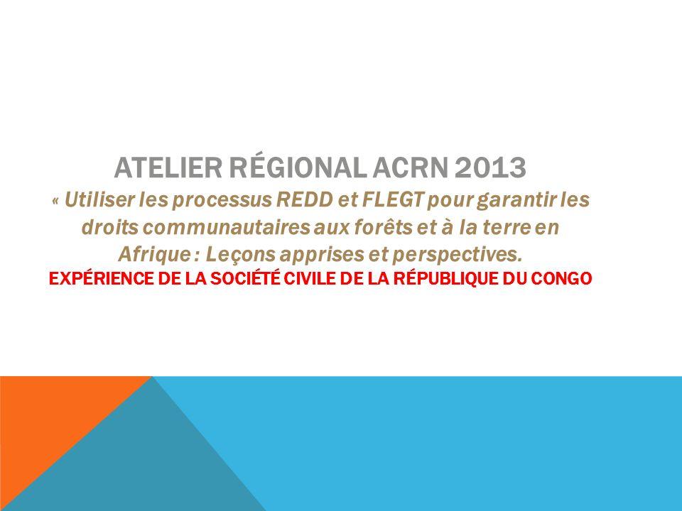 ATELIER RÉGIONAL ACRN 2013 « Utiliser les processus REDD et FLEGT pour garantir les droits communautaires aux forêts et à la terre en Afrique : Leçons apprises et perspectives.