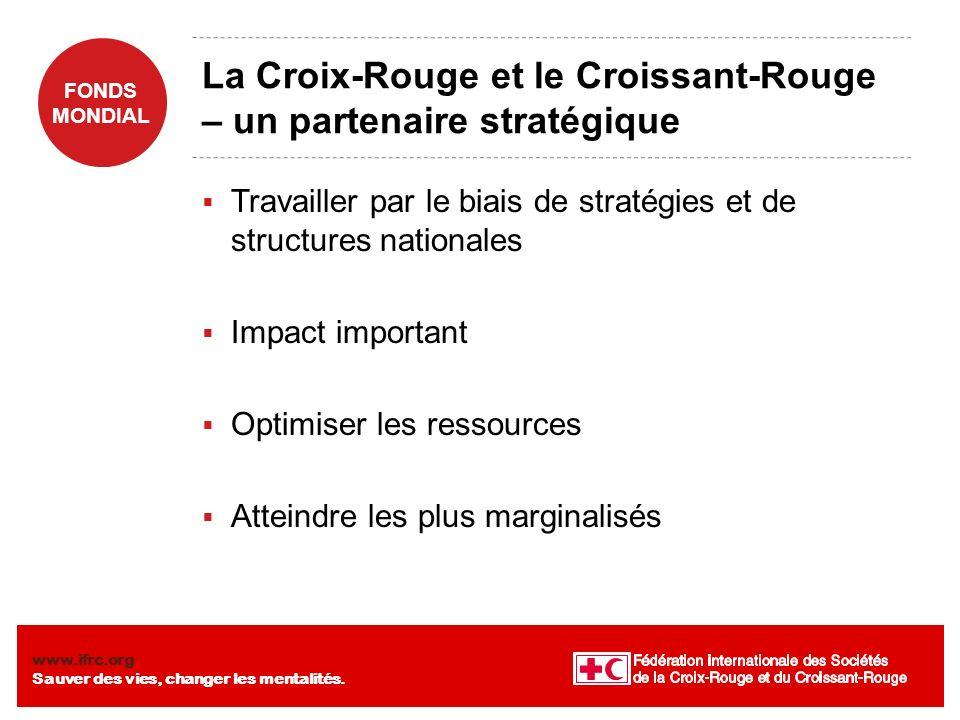 FONDS MONDIAL www.ifrc.org Sauver des vies, changer les mentalités. La Croix-Rouge et le Croissant-Rouge – un partenaire stratégique Travailler par le