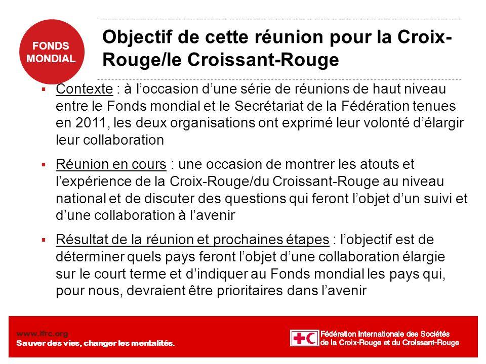 FONDS MONDIAL www.ifrc.org Sauver des vies, changer les mentalités. Objectif de cette réunion pour la Croix- Rouge/le Croissant-Rouge Contexte : à loc
