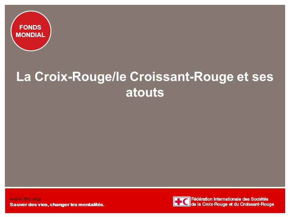 FONDS MONDIAL www.ifrc.org Sauver des vies, changer les mentalités. FONDS MONDIAL La Croix-Rouge/le Croissant-Rouge et ses atouts