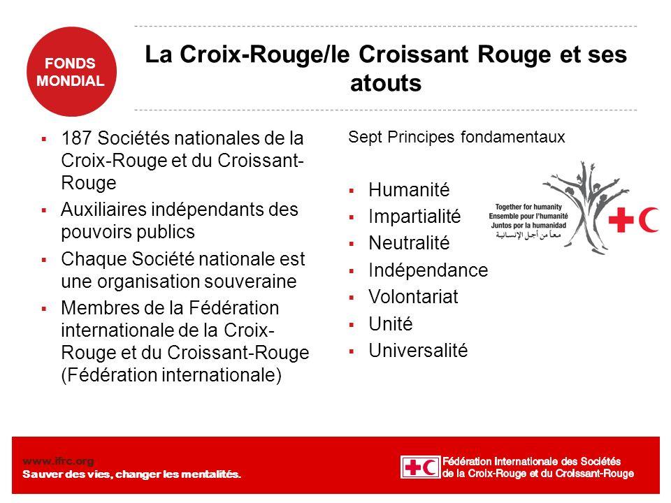 FONDS MONDIAL www.ifrc.org Sauver des vies, changer les mentalités. La Croix-Rouge/le Croissant Rouge et ses atouts 187 Sociétés nationales de la Croi