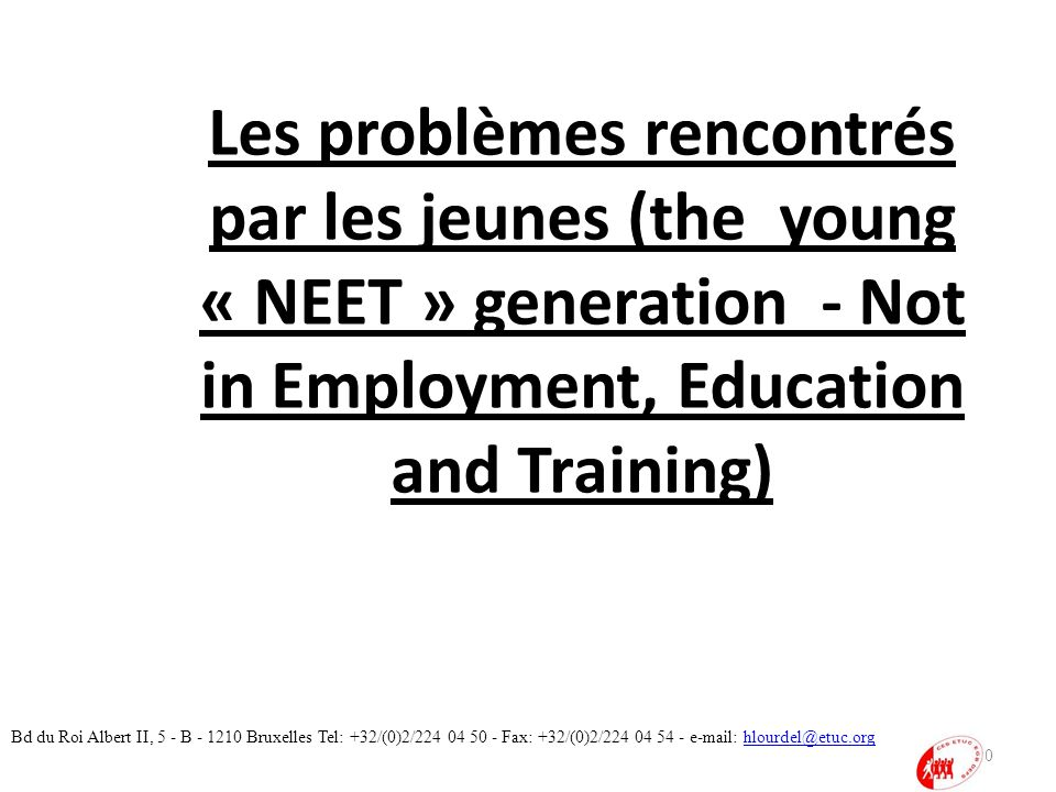 Les problèmes rencontrés par les jeunes (the young « NEET » generation - Not in Employment, Education and Training) 10 Bd du Roi Albert II, 5 - B - 12
