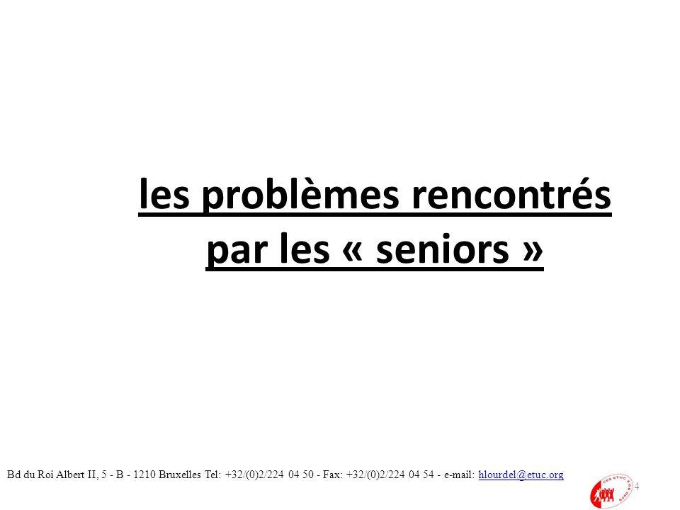 les problèmes rencontrés par les « seniors » 14 Bd du Roi Albert II, 5 - B - 1210 Bruxelles Tel: +32/(0)2/224 04 50 - Fax: +32/(0)2/224 04 54 - e-mail: hlourdel@etuc.orghlourdel@etuc.org