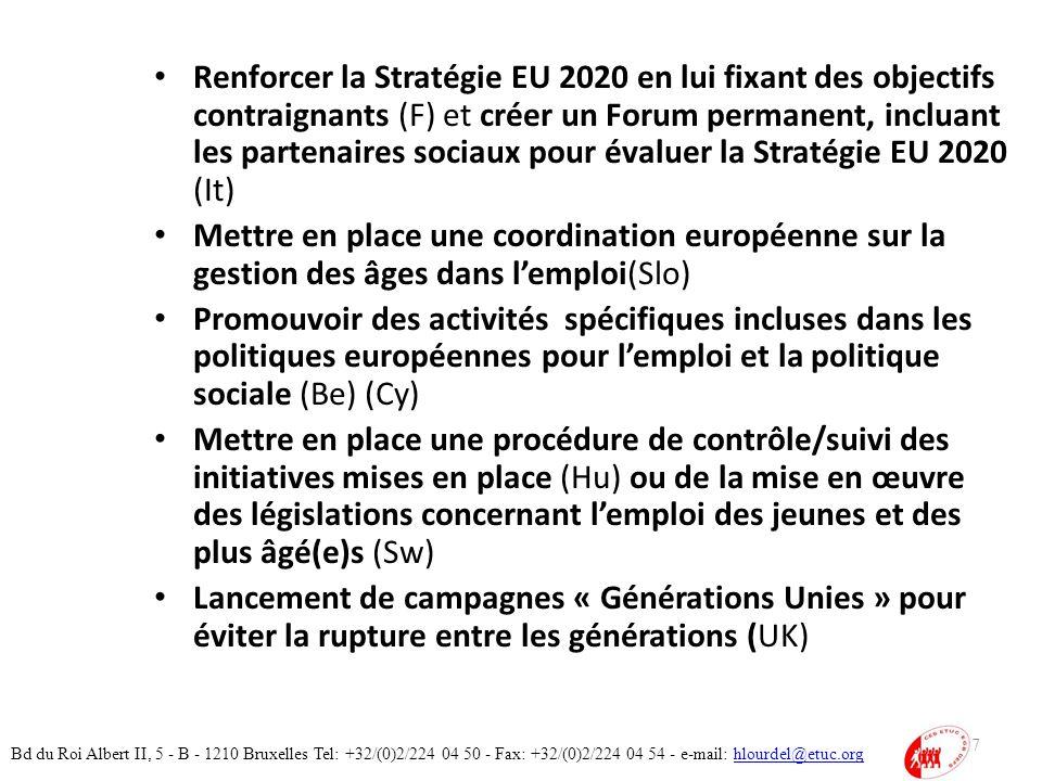Renforcer la Stratégie EU 2020 en lui fixant des objectifs contraignants (F) et créer un Forum permanent, incluant les partenaires sociaux pour évaluer la Stratégie EU 2020 (It) Mettre en place une coordination européenne sur la gestion des âges dans lemploi(Slo) Promouvoir des activités spécifiques incluses dans les politiques européennes pour lemploi et la politique sociale (Be) (Cy) Mettre en place une procédure de contrôle/suivi des initiatives mises en place (Hu) ou de la mise en œuvre des législations concernant lemploi des jeunes et des plus âgé(e)s (Sw) Lancement de campagnes « Générations Unies » pour éviter la rupture entre les générations (UK) 37 Bd du Roi Albert II, 5 - B - 1210 Bruxelles Tel: +32/(0)2/224 04 50 - Fax: +32/(0)2/224 04 54 - e-mail: hlourdel@etuc.orghlourdel@etuc.org