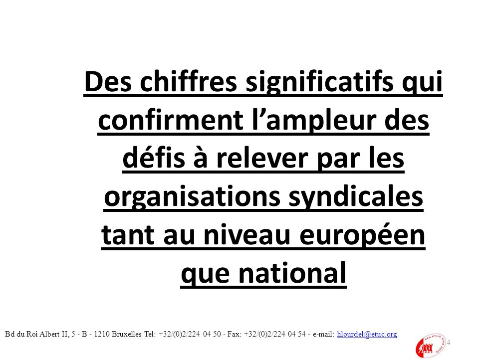 Des chiffres significatifs qui confirment lampleur des défis à relever par les organisations syndicales tant au niveau européen que national 4 Bd du Roi Albert II, 5 - B - 1210 Bruxelles Tel: +32/(0)2/224 04 50 - Fax: +32/(0)2/224 04 54 - e-mail: hlourdel@etuc.orghlourdel@etuc.org