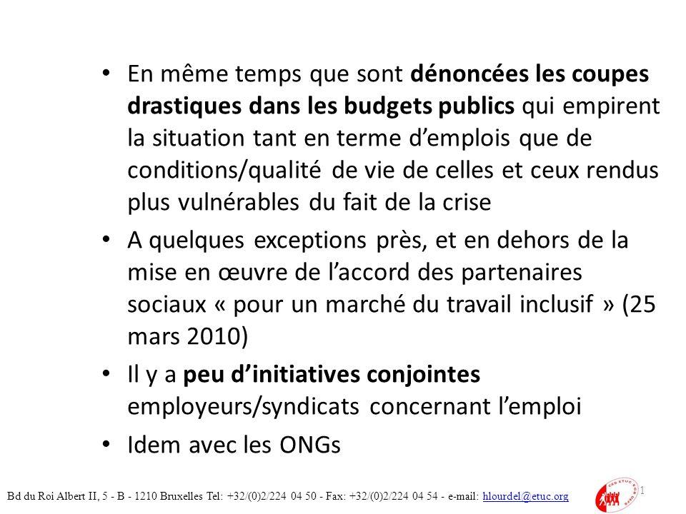 En même temps que sont dénoncées les coupes drastiques dans les budgets publics qui empirent la situation tant en terme demplois que de conditions/qualité de vie de celles et ceux rendus plus vulnérables du fait de la crise A quelques exceptions près, et en dehors de la mise en œuvre de laccord des partenaires sociaux « pour un marché du travail inclusif » (25 mars 2010) Il y a peu dinitiatives conjointes employeurs/syndicats concernant lemploi Idem avec les ONGs 41 Bd du Roi Albert II, 5 - B - 1210 Bruxelles Tel: +32/(0)2/224 04 50 - Fax: +32/(0)2/224 04 54 - e-mail: hlourdel@etuc.orghlourdel@etuc.org