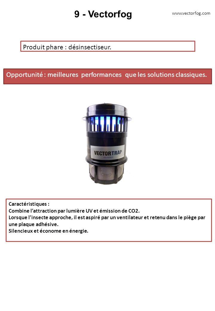 9 - Vectorfog Produit phare : désinsectiseur. Opportunité : meilleures performances que les solutions classiques. Caractéristiques : Combine lattracti