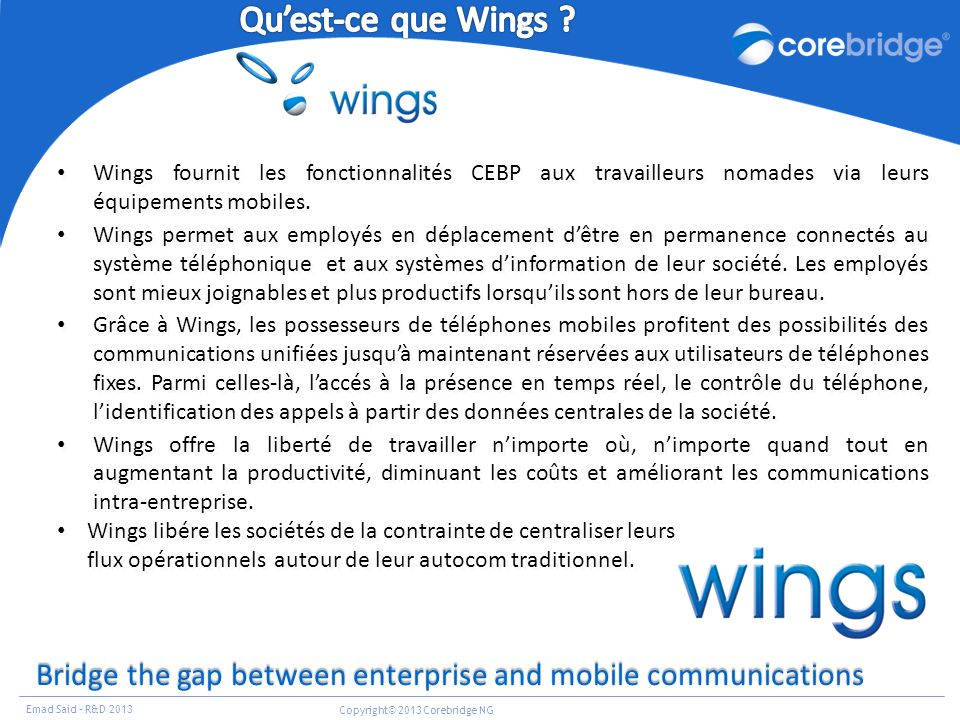 Emad Said – R&D 2013 Copyright© 2013 Corebridge NG Bridge the gap between enterprise and mobile communications Wings fournit les fonctionnalités CEBP