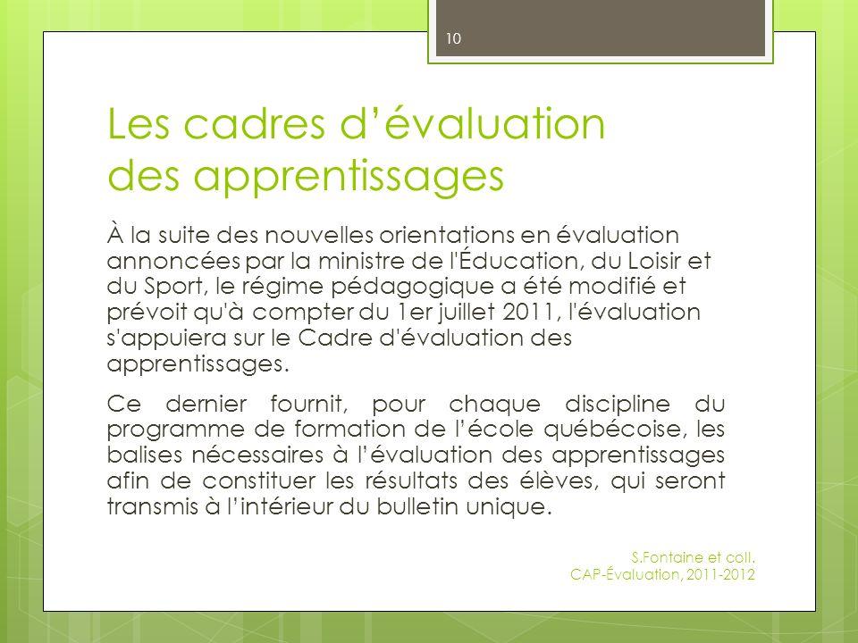 Les cadres dévaluation des apprentissages À la suite des nouvelles orientations en évaluation annoncées par la ministre de l Éducation, du Loisir et du Sport, le régime pédagogique a été modifié et prévoit qu à compter du 1er juillet 2011, l évaluation s appuiera sur le Cadre d évaluation des apprentissages.
