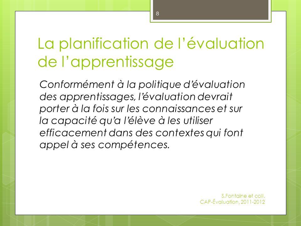 La planification de lévaluation de lapprentissage Conformément à la politique d évaluation des apprentissages, l évaluation devrait porter à la fois sur les connaissances et sur la capacité qu a l élève à les utiliser efficacement dans des contextes qui font appel à ses compétences.