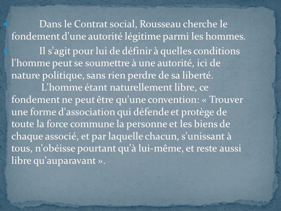 Dans le Contrat social, Rousseau cherche le fondement d'une autorité légitime parmi les hommes. Il s'agit pour lui de définir à quelles conditions l'h