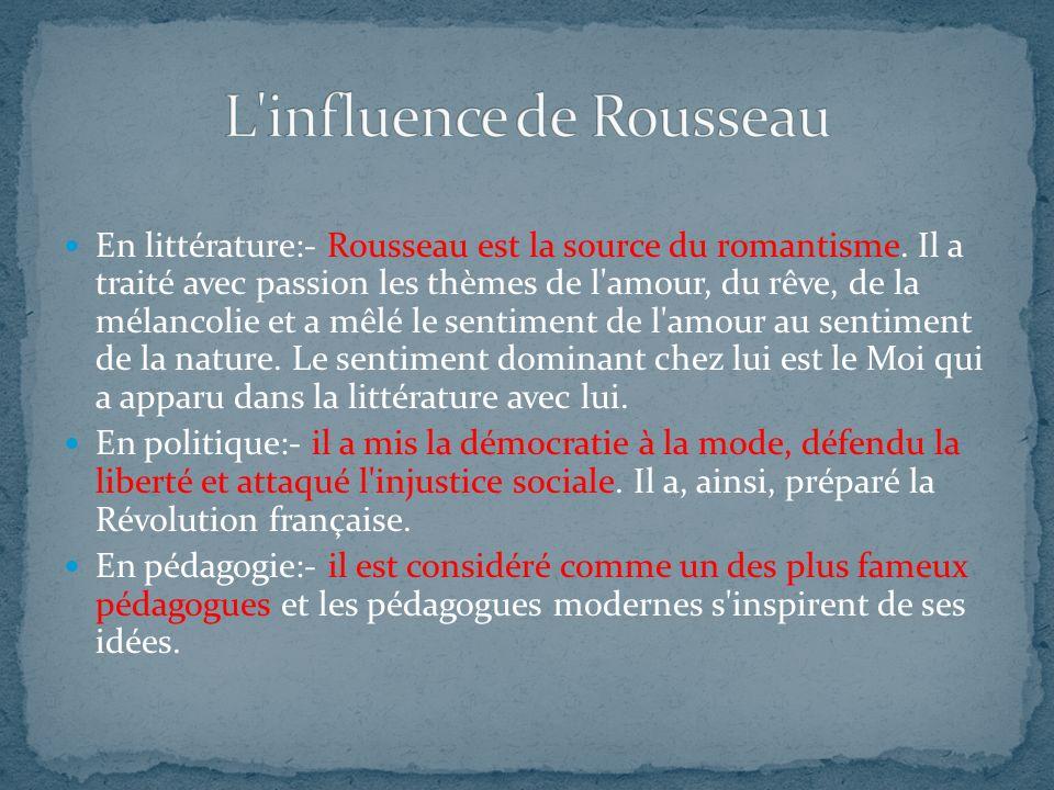 En littérature:- Rousseau est la source du romantisme. Il a traité avec passion les thèmes de l'amour, du rêve, de la mélancolie et a mêlé le sentimen