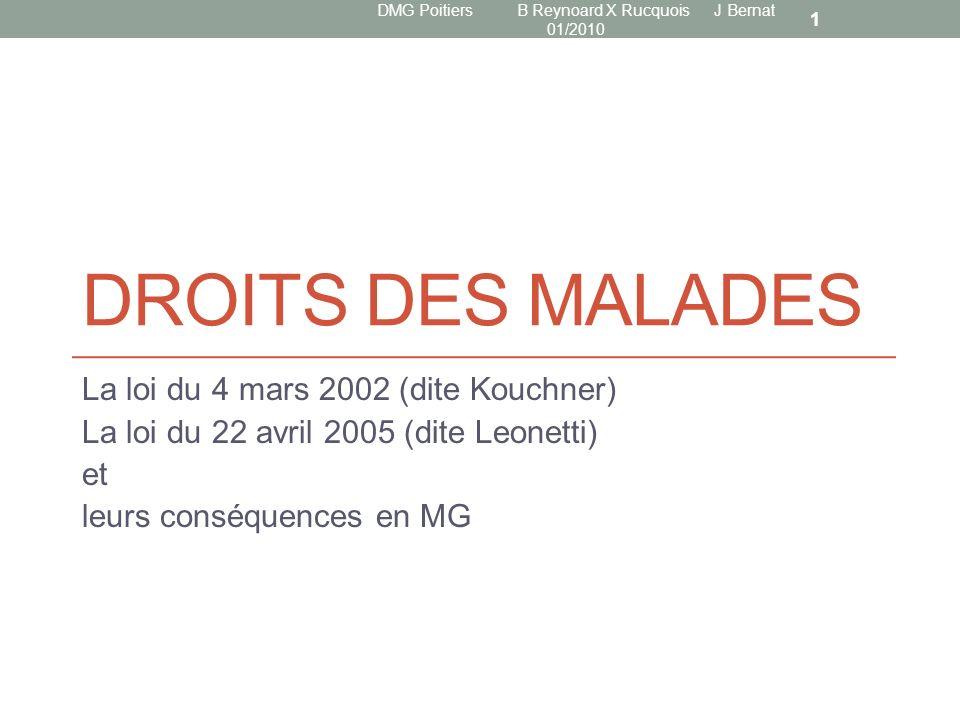 DROITS DES MALADES La loi du 4 mars 2002 (dite Kouchner) La loi du 22 avril 2005 (dite Leonetti) et leurs conséquences en MG DMG Poitiers B Reynoard X