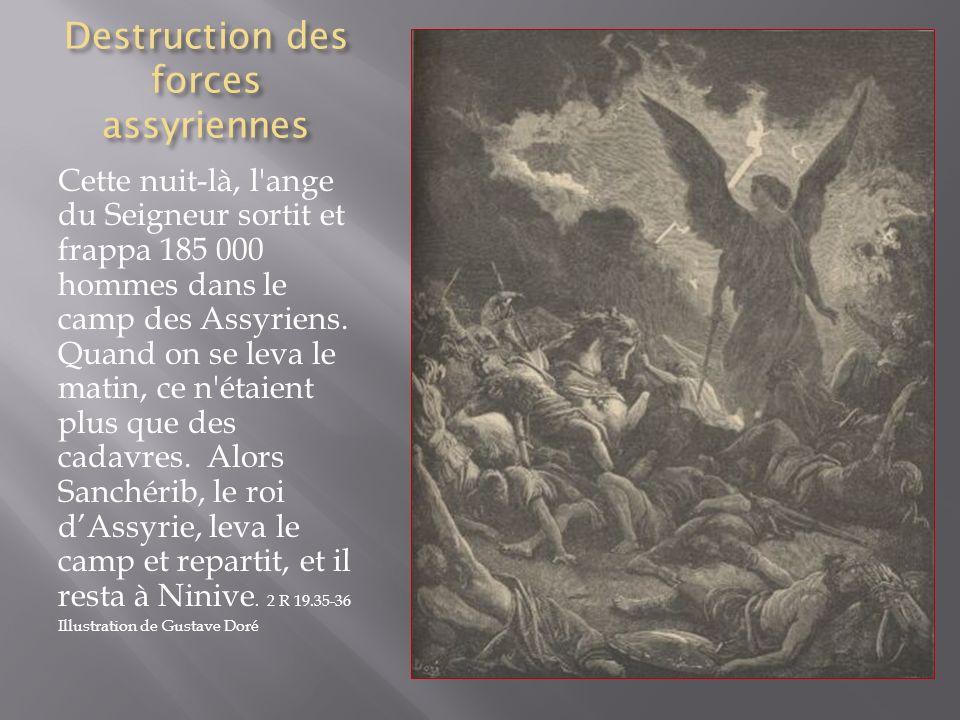 Destruction des forces assyriennes Cette nuit-là, l'ange du Seigneur sortit et frappa 185 000 hommes dans le camp des Assyriens. Quand on se leva le m