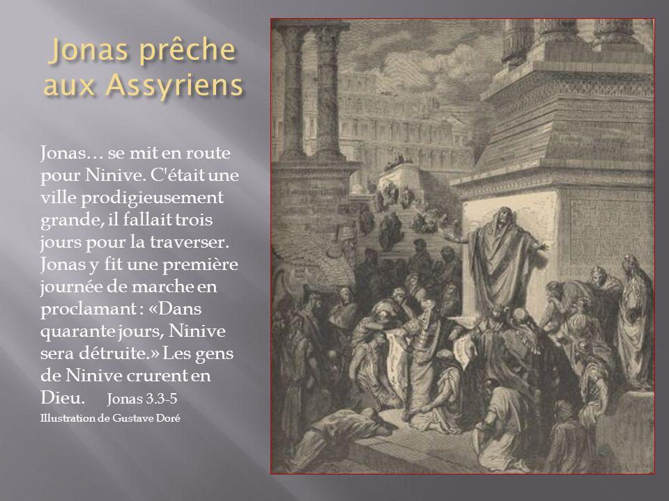 Jonas prêche aux Assyriens Jonas… se mit en route pour Ninive. C'était une ville prodigieusement grande, il fallait trois jours pour la traverser. Jon