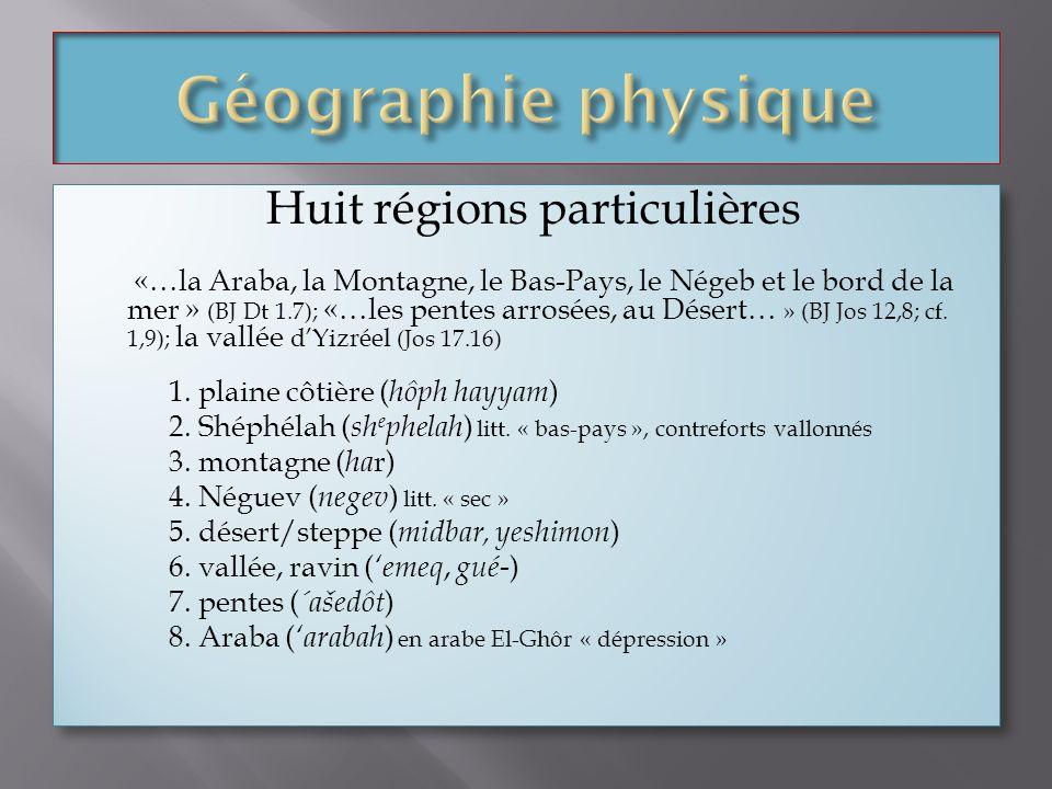 Huit régions particulières «…la Araba, la Montagne, le Bas-Pays, le Négeb et le bord de la mer » (BJ Dt 1.7); «…les pentes arrosées, au Désert… » (BJ