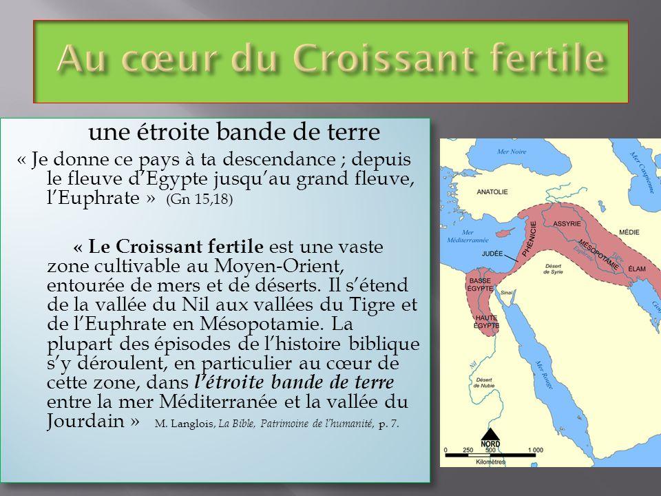une étroite bande de terre « Je donne ce pays à ta descendance ; depuis le fleuve dEgypte jusquau grand fleuve, lEuphrate » (Gn 15,18) « Le Croissant