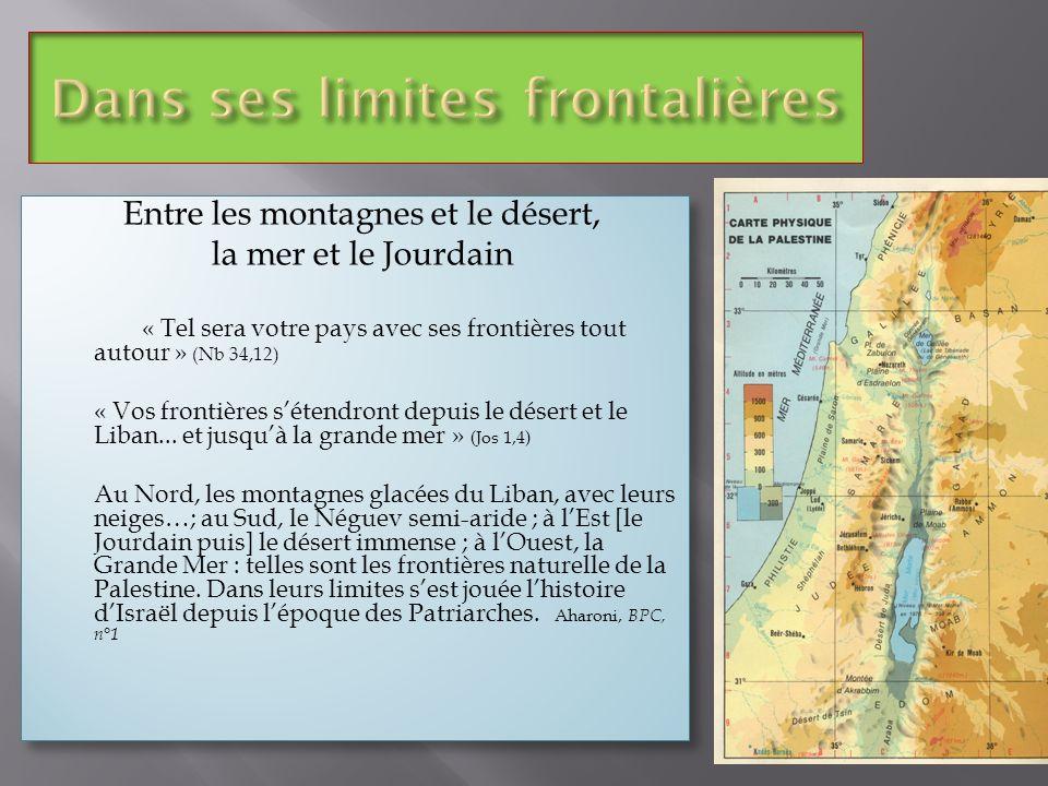 Entre les montagnes et le désert, la mer et le Jourdain « Tel sera votre pays avec ses frontières tout autour » (Nb 34,12) « Vos frontières sétendront