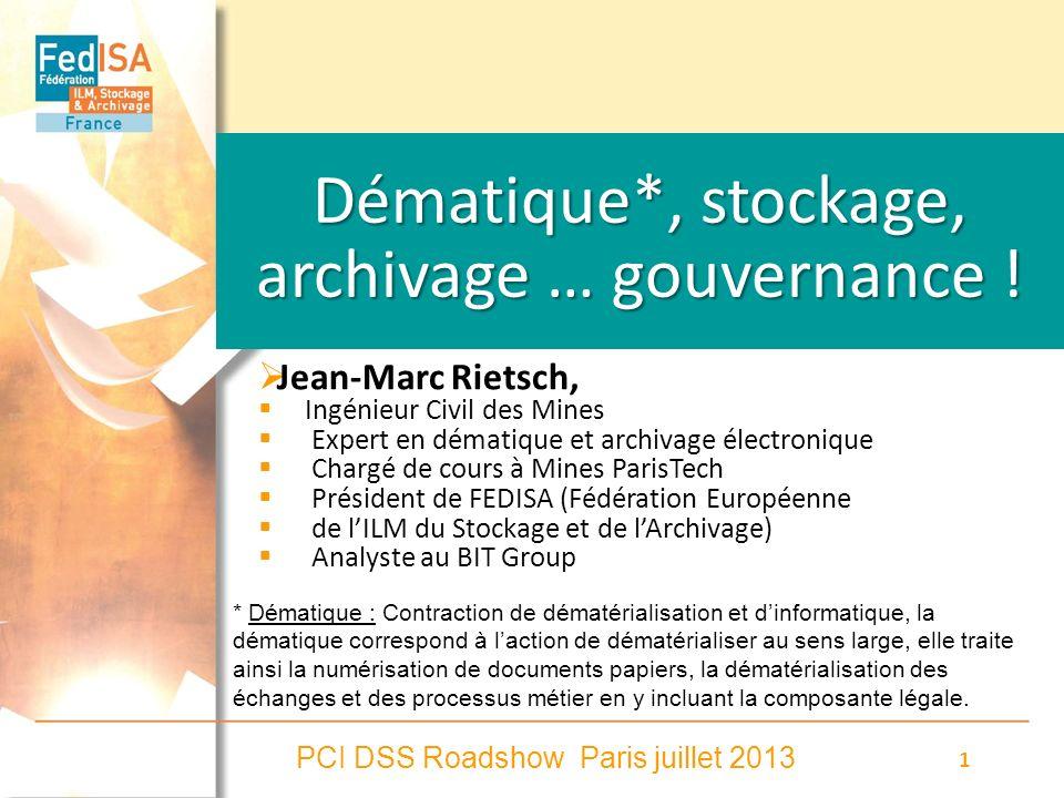 PCI DSS Roadshow Paris juillet 2013 1 Dématique*, stockage, archivage … gouvernance ! Jean-Marc Rietsch, Ingénieur Civil des Mines Expert en dématique