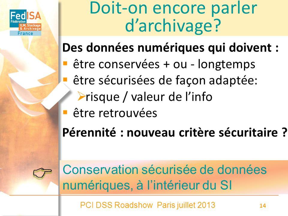 PCI DSS Roadshow Paris juillet 2013 14 Doit-on encore parler darchivage? Des données numériques qui doivent : être conservées + ou - longtemps être sé