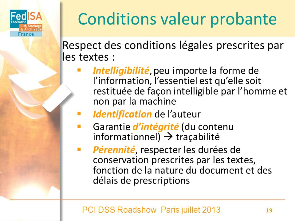 PCI DSS Roadshow Paris juillet 2013 19 Conditions valeur probante Respect des conditions légales prescrites par les textes : Intelligibilité, peu impo