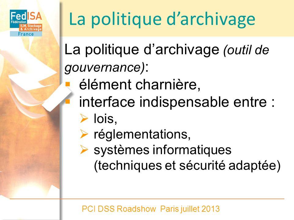 PCI DSS Roadshow Paris juillet 2013 La politique darchivage (outil de gouvernance) : élément charnière, interface indispensable entre : lois, réglemen