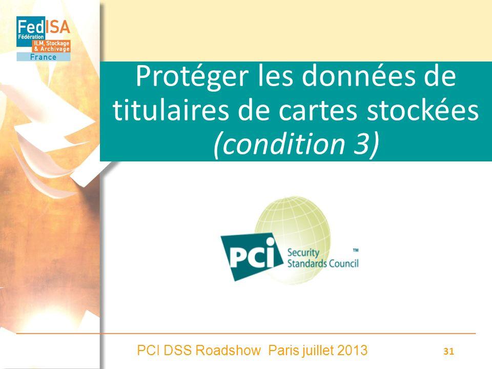 PCI DSS Roadshow Paris juillet 2013 31 Protéger les données de titulaires de cartes stockées (condition 3)