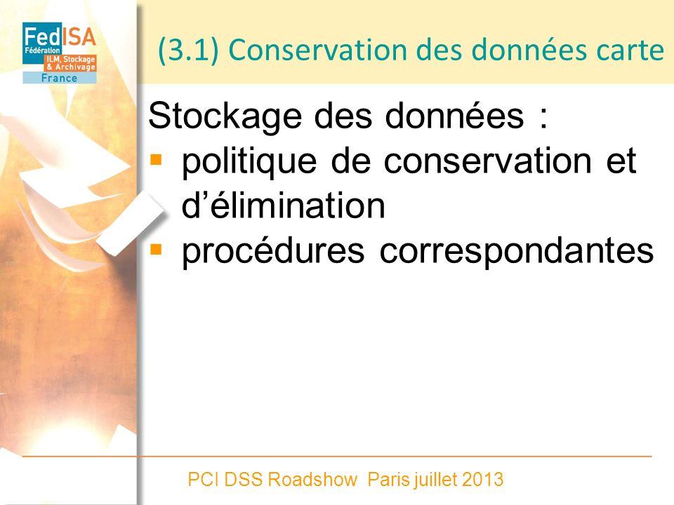 PCI DSS Roadshow Paris juillet 2013 (3.1) Conservation des données carte Stockage des données : politique de conservation et délimination procédures c