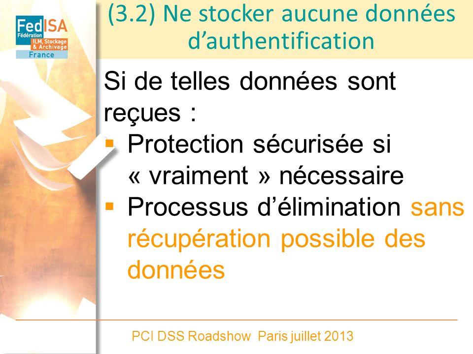 PCI DSS Roadshow Paris juillet 2013 (3.2) Ne stocker aucune données dauthentification Si de telles données sont reçues : Protection sécurisée si « vra