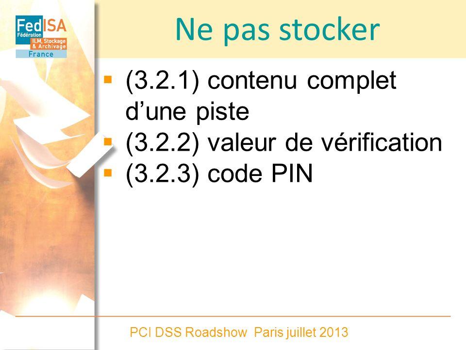 PCI DSS Roadshow Paris juillet 2013 Ne pas stocker (3.2.1) contenu complet dune piste (3.2.2) valeur de vérification (3.2.3) code PIN