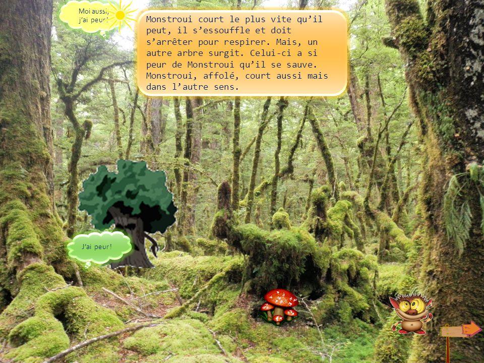 Malheur, un arbre méchant avance vers lui, on dirait quil veut lattraper! Monstroui fuit. Au secours !!!!