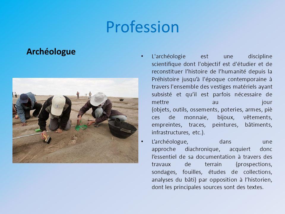 Profession L'archéologie est une discipline scientifique dont l'objectif est d'étudier et de reconstituer lhistoire de lhumanité depuis la Préhistoire