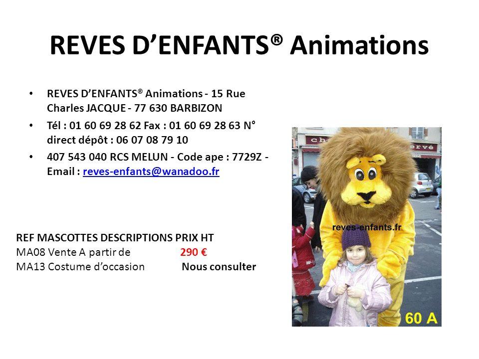 REVES DENFANTS® Animations REVES DENFANTS® Animations - 15 Rue Charles JACQUE - 77 630 BARBIZON Tél : 01 60 69 28 62 Fax : 01 60 69 28 63 N° direct dépôt : 06 07 08 79 10 407 543 040 RCS MELUN - Code ape : 7729Z - Email : reves-enfants@wanadoo.frreves-enfants@wanadoo.fr REF MASCOTTES DESCRIPTIONS PRIX HT MA08 Vente A partir de 290 MA13 Costume doccasion Nous consulter
