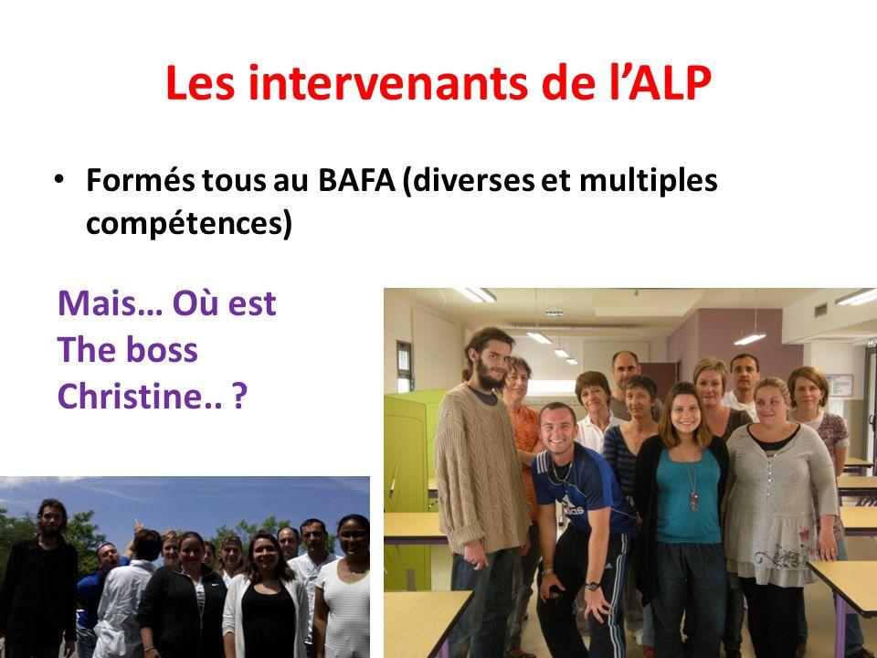 Les intervenants de lALP Formés tous au BAFA (diverses et multiples compétences) Mais… Où est The boss Christine..